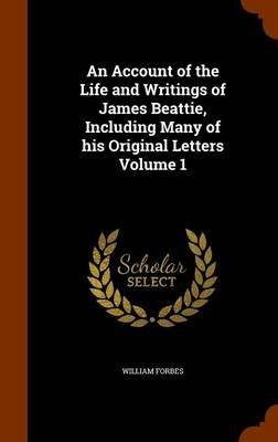 Picture of An Account of the Life and Writings of James Beattie, Including Many of His Original Letters Volume 1