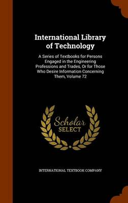 Picture of International Library of Technology: A Series of Textbooks for Persons Engaged in the Engineering Professions and Trades, or for Those Who Desire Information Concerning Them, Volume 72