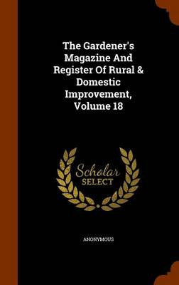 Picture of The Gardener's Magazine and Register of Rural & Domestic Improvement, Volume 18