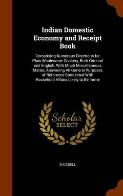 Picture of Indian Domestic Economy and Receipt Book: Comprising Numerous Directions for Plain Wholesome Cookery, Both Oriental and English, with Much Miscellaneous Matter, Answering All General Purposes of Reference Connected with Household Affairs Likely to Be