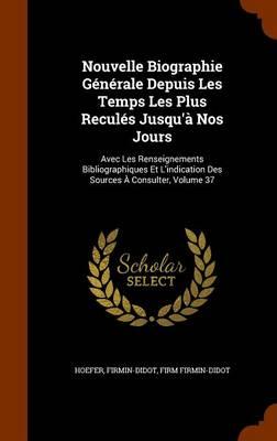 Picture of Nouvelle Biographie Generale Depuis Les Temps Les Plus Recules Jusqu'a Nos Jours: Avec Les Renseignements Bibliographiques Et L'Indication Des Sources a Consulter, Volume 37