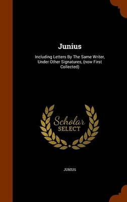 Picture of Junius: Including Letters by the Same Writer, Under Other Signatures, (Now First Collected)
