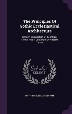 Picture of The Principles of Gothic Ecclesiastical Architecture: With an Explanation of Technical Terms, and a Centenary of Ancient Terms
