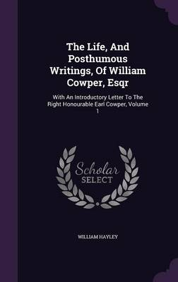 Picture of The Life, and Posthumous Writings, of William Cowper, Esqr: With an Introductory Letter to the Right Honourable Earl Cowper, Volume 1