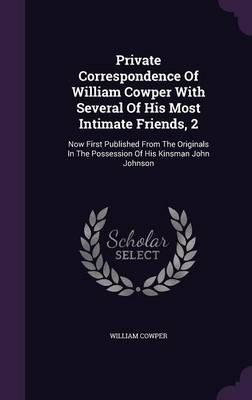 Picture of Private Correspondence of William Cowper with Several of His Most Intimate Friends, 2: Now First Published from the Originals in the Possession of His Kinsman John Johnson