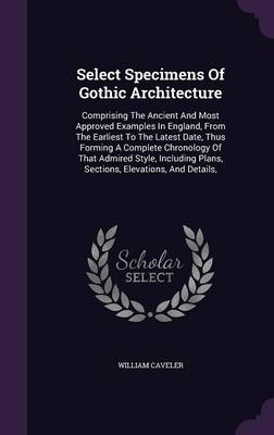 Picture of Select Specimens of Gothic Architecture: Comprising the Ancient and Most Approved Examples in England, from the Earliest to the Latest Date, Thus Forming a Complete Chronology of That Admired Style, Including Plans, Sections, Elevations, and Details,