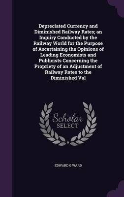Picture of Depreciated Currency and Diminished Railway Rates; An Inquiry Conducted by the Railway World for the Purpose of Ascertaining the Opinions of Leading Economists and Publicists Concerning the Propriety of an Adjustment of Railway Rates to the Diminishe