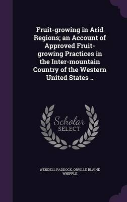 Picture of Fruit-Growing in Arid Regions; An Account of Approved Fruit-Growing Practices in the Inter-Mountain Country of the Western United States ..