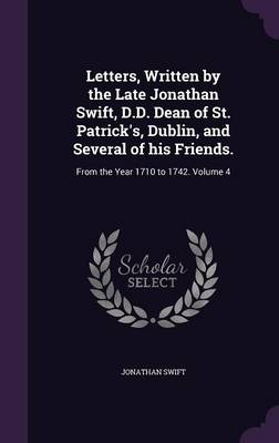 Picture of Letters, Written by the Late Jonathan Swift, D.D. Dean of St. Patrick's, Dublin, and Several of His Friends.: From the Year 1710 to 1742. Volume 4