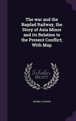 Picture of The War and the Bagdad Railway, the Story of Asia Minor and Its Relation to the Present Conflict; With Map