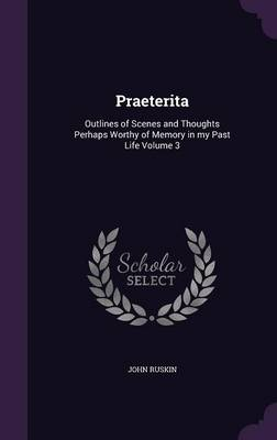 Picture of Praeterita: Outlines of Scenes and Thoughts Perhaps Worthy of Memory in My Past Life Volume 3