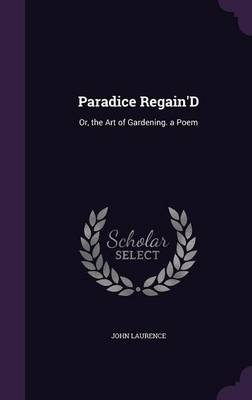 Picture of Paradice Regain'd: Or, the Art of Gardening. a Poem