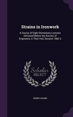 Picture of Strains in Ironwork: A Course of Eight Elementary Lectures Delivered Before the Society of Engineers, in Their Hall, Session 1882-3
