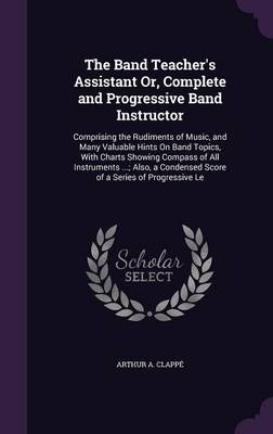 Picture of The Band Teacher's Assistant Or, Complete and Progressive Band Instructor: Comprising the Rudiments of Music, and Many Valuable Hints on Band Topics, with Charts Showing Compass of All Instruments ...; Also, a Condensed Score of a Series of Progressi