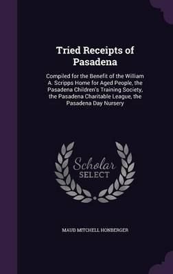 Picture of Tried Receipts of Pasadena: Compiled for the Benefit of the William A. Scripps Home for Aged People, the Pasadena Children's Training Society, the Pasadena Charitable League, the Pasadena Day Nursery