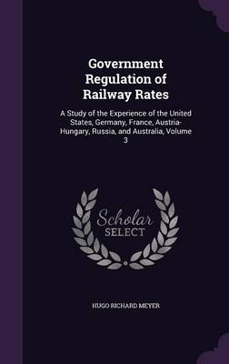 Picture of Government Regulation of Railway Rates: A Study of the Experience of the United States, Germany, France, Austria-Hungary, Russia, and Australia, Volume 3