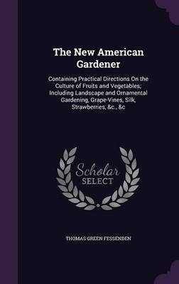 Picture of The New American Gardener: Containing Practical Directions on the Culture of Fruits and Vegetables; Including Landscape and Ornamental Gardening, Grape-Vines, Silk, Strawberries, &C., &C