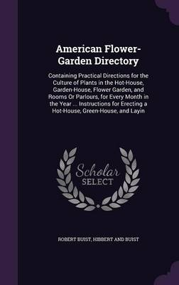 Picture of American Flower-Garden Directory: Containing Practical Directions for the Culture of Plants in the Hot-House, Garden-House, Flower Garden, and Rooms or Parlours, for Every Month in the Year ... Instructions for Erecting a Hot-House, Green-House, and