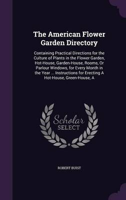 Picture of The American Flower Garden Directory: Containing Practical Directions for the Culture of Plants in the Flower Garden, Hot-House, Garden-House, Rooms, or Parlour Windows, for Every Month in the Year ... Instructions for Erecting a Hot-House, Green-Hou
