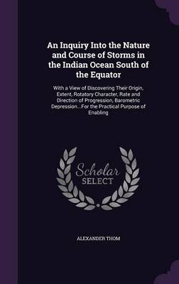 Picture of An Inquiry Into the Nature and Course of Storms in the Indian Ocean South of the Equator: With a View of Discovering Their Origin, Extent, Rotatory Character, Rate and Direction of Progression, Barometric Depression...for the Practical Purpose of Ena