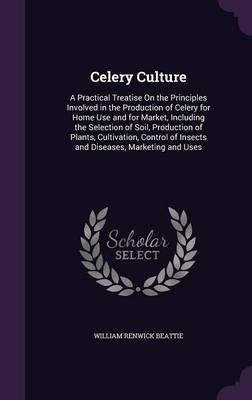 Picture of Celery Culture: A Practical Treatise on the Principles Involved in the Production of Celery for Home Use and for Market, Including the Selection of Soil, Production of Plants, Cultivation, Control of Insects and Diseases, Marketing and Uses