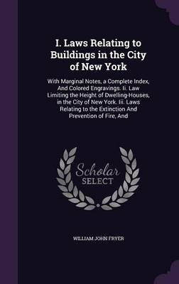 Picture of I. Laws Relating to Buildings in the City of New York: With Marginal Notes, a Complete Index, and Colored Engravings. II. Law Limiting the Height of Dwelling-Houses, in the City of New York. III. Laws Relating to the Extinction and Prevention of Fire
