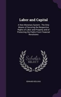 Picture of Labor and Capital: A New Monetary System: The Only Means of Securing the Respective Rights of Labor and Property and of Protecting the Public from Financial Revulsions