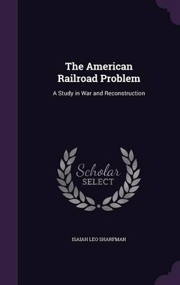 Picture of The American Railroad Problem: A Study in War and Reconstruction
