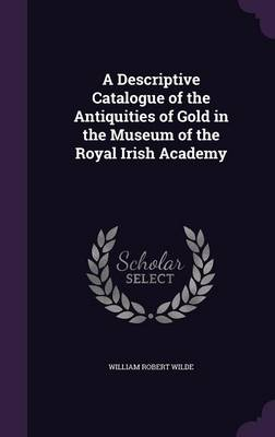 Picture of A Descriptive Catalogue of the Antiquities of Gold in the Museum of the Royal Irish Academy