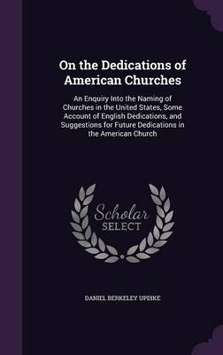 Picture of On the Dedications of American Churches: An Enquiry Into the Naming of Churches in the United States, Some Account of English Dedications, and Suggestions for Future Dedications in the American Church