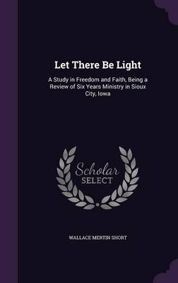 Picture of Let There Be Light: A Study in Freedom and Faith, Being a Review of Six Years Ministry in Sioux City, Iowa