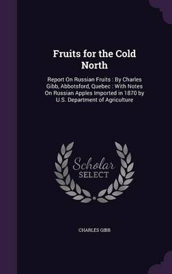 Picture of Fruits for the Cold North: Report on Russian Fruits: By Charles Gibb, Abbotsford, Quebec: With Notes on Russian Apples Imported in 1870 by U.S. Department of Agriculture