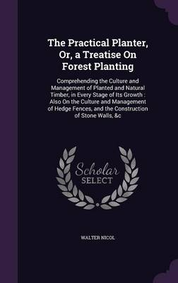 Picture of The Practical Planter, Or, a Treatise on Forest Planting: Comprehending the Culture and Management of Planted and Natural Timber, in Every Stage of Its Growth: Also on the Culture and Management of Hedge Fences, and the Construction of Stone Walls, &