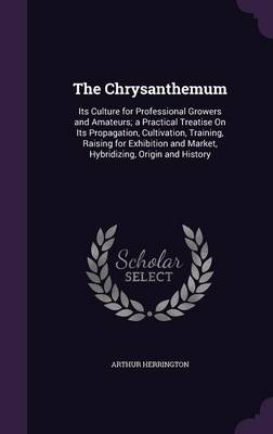 Picture of The Chrysanthemum: Its Culture for Professional Growers and Amateurs; A Practical Treatise on Its Propagation, Cultivation, Training, Raising for Exhibition and Market, Hybridizing, Origin and History