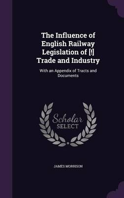 Picture of The Influence of English Railway Legislation of [!] Trade and Industry: With an Appendix of Tracts and Documents