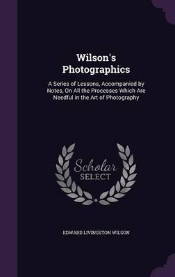 Picture of Wilson's Photographics: A Series of Lessons, Accompanied by Notes, on All the Processes Which Are Needful in the Art of Photography
