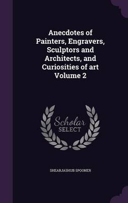 Picture of Anecdotes of Painters, Engravers, Sculptors and Architects, and Curiosities of Art Volume 2