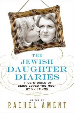 Picture of The Jewish Daughter Diaries: True Stories of Being Loved Too Much by Our Moms