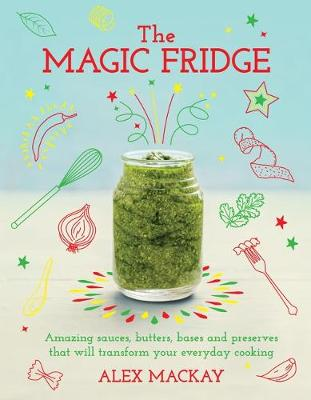Picture of The Magic Fridge: Amazing sauces, butters, bases and preserves that will transform your everyday cooking