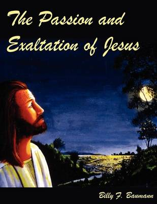 Picture of The Passion and Exaltation of Jesus: A Series of Oil Paintings and Related Bible Quotations of Jesus' Last Few Days on Earth Covering His Trial, Crucifixion, Burial, Resurrection and Ascension