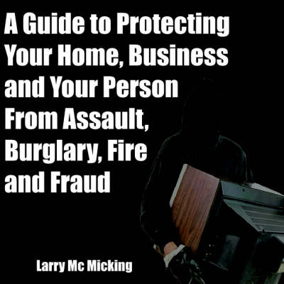 Picture of A Guide to Protecting Your Home, Business and Your Person From Assault, Burglary, Fire and Fraud