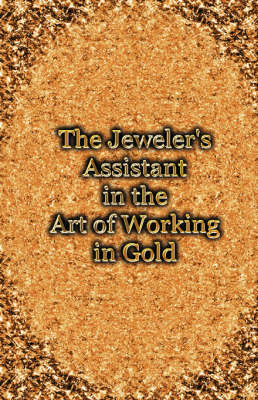 Picture of The Jeweler's Assistant in the Art of Working in Gold (Reprint of the 1892 Handbook)