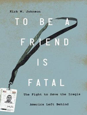 Picture of To be a Friend is Fatal: The Fight to Save the Iraqis America Left Behind