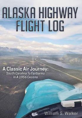 Picture of Alaska Highway Flight Log: A Classic Air Journey: South Carolina to Fairbanks in a 1956 Cessna