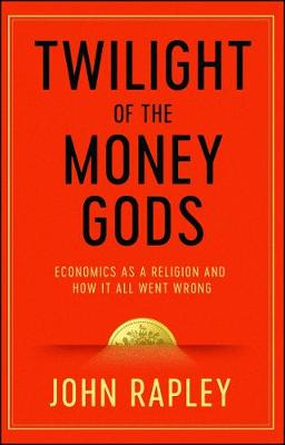 Picture of Twilight of the Money Gods: Economics as a Religion and How it all Went Wrong