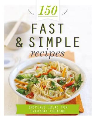 150 Fast & Simple Recipes: Inspired Ideas for Everyday Cooking
