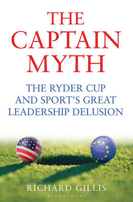 Picture of The Captain Myth: The Ryder Cup and Sport's Great Leadership Delusion