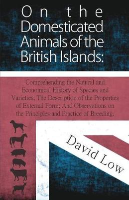 Picture of On the Domesticated Animals of the British Islands: Comprehending the Natural and Economical History of Species and Varieties; The Description of the Properties of External Form; And Observations on the Principles and Practice of Breeding.