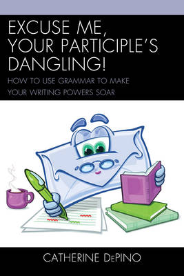 Picture of Excuse Me, Your Participle's Dangling: How to Use Grammar to Make Your Writing Powers Soar