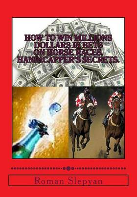 Picture of How to Win Millions Dollars in Bets on Horse Races: Handicapper's Secrets: First in the World Complete Reference and Study Guide, Textbook on Horse Races Betting - Wagering, Horse Races Handicapping